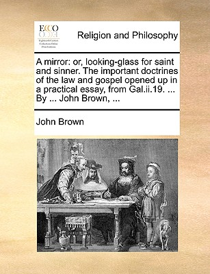 A mirror: or, looking-glass for saint and sinner. The important doctrines of the law and gospel opened up in a practical essay, from Gal.ii.19. ... By ... John Brown, ..., Brown, John