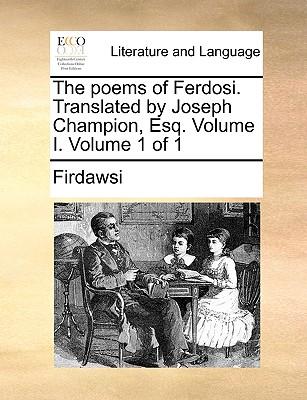 The poems of Ferdosi. Translated by Joseph Champion, Esq. Volume I.  Volume 1 of 1, Firdawsi