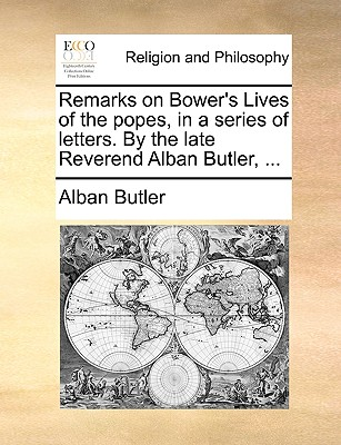Remarks on Bower's Lives of the popes, in a series of letters. By the late Reverend Alban Butler, ..., Butler, Alban