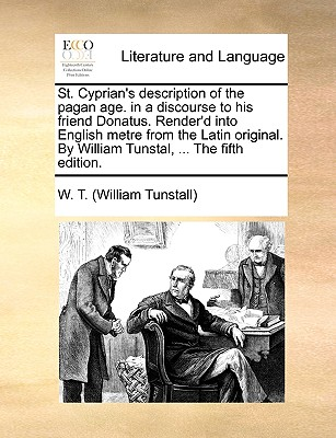 St. Cyprian's description of the pagan age. in a discourse to his friend Donatus. Render'd into English metre from the Latin original. By William Tunstal, ... The fifth edition., W. T. (William Tunstall)