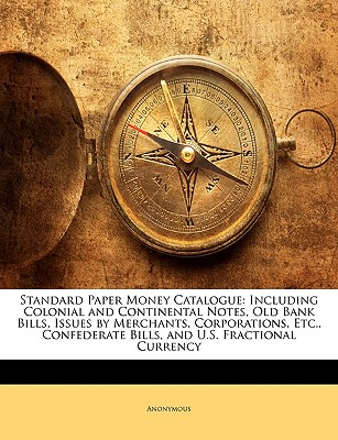 Standard Paper Money Catalogue: Including Colonial and Continental Notes, Old Bank Bills, Issues by Merchants, Corporations, Etc., Confederate Bills, and U.S. Fractional Currency, Anonymous