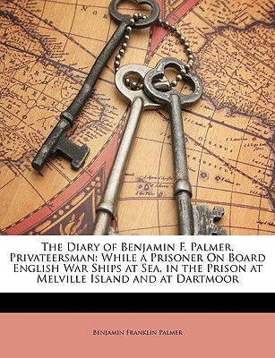 Image for The Diary of Benjamin F. Palmer, Privateersman: While a Prisoner On Board English War Ships at Sea, in the Prison at Melville Island and at Dartmoor