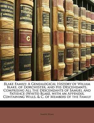 Image for Blake Family: A Genealogical History of Wiliam Blake, of Dorchester, and His Descendants, Comprising All the Descendants of Samuel and Patience ... Wills, & C. of Members of the Family