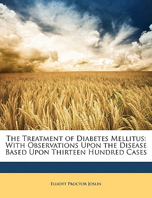 The Treatment of Diabetes Mellitus: With Observations Upon the Disease Based Upon Thirteen Hundred Cases, Elliott Proctor Joslin