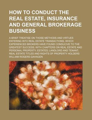 How to conduct the real estate, insurance and general brokerage business; a brief treatise on those methods and virtues entering into real estate ... the greatest success with chapters on real es, Gahagen, William Rogers