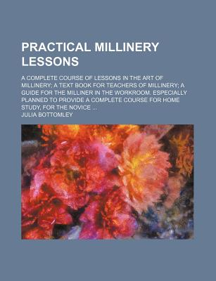 Image for Practical Millinery Lessons; A Complete Course of Lessons in the Art of Millinery; A Text Book for Teachers of Millinery; A Guide for the Milliner in