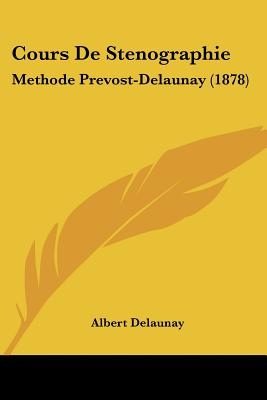 Cours De Stenographie: Methode Prevost-Delaunay (1878) (French Edition), Delaunay, Albert