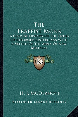 The Trappist Monk: A Concise History Of The Order Of Reformed Cistercians With A Sketch Of The Abbey Of New Melleray, McDermott, H. J.