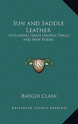 Sun and Saddle Leather: Including Grass Grown Trails and New Poems, Clark, Badger