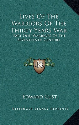 Lives Of The Warriors Of The Thirty Years War: Part One, Warriors Of The Seventeenth Century, Cust, Edward