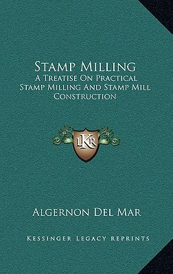 Stamp Milling: A Treatise On Practical Stamp Milling And Stamp Mill Construction, Del Mar, Algernon