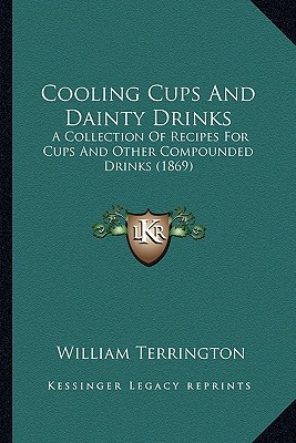 Cooling Cups And Dainty Drinks: A Collection Of Recipes For Cups And Other Compounded Drinks (1869), Terrington, William