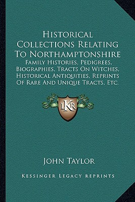 Historical Collections Relating To Northamptonshire: Family Histories, Pedigrees, Biographies, Tracts On Witches, Historical Antiquities, Reprints Of Rare And Unique Tracts, Etc. (1896), Taylor, John
