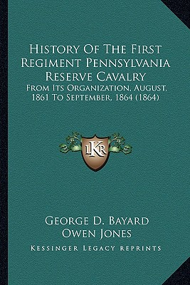 History Of The First Regiment Pennsylvania Reserve Cavalry: From Its Organization, August, 1861 To September, 1864 (1864), Bayard, George D.; Jones, Owen; Taylor, John P.