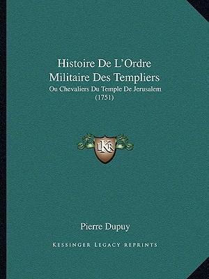 Histoire De L'Ordre Militaire Des Templiers: Ou Chevaliers Du Temple De Jerusalem (1751) (French Edition), Dupuy, Pierre