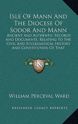 Isle Of Mann And The Diocese Of Sodor And Mann: Ancient And Authentic Records And Documents, Relating To The Civil And Ecclesiastical History And Constitution Of That Island (1837), Ward, William Perceval