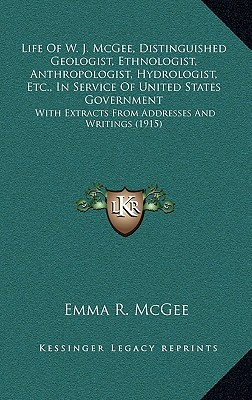 Life Of W. J. McGee, Distinguished Geologist, Ethnologist, Anthropologist, Hydrologist, Etc., In Service Of United States Government: With Extracts From Addresses And Writings (1915), McGee, Emma R.