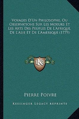Voyages D'Un Philosophe, Ou Observations Sur Les Moeurs Et Les Arts Des Peuples De L'Afrique, De L'Asie, Et De L'Amerique (1779) (French Edition), Poivre, Pierre
