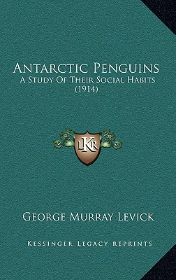 Antarctic Penguins: A Study Of Their Social Habits (1914), Levick, George Murray