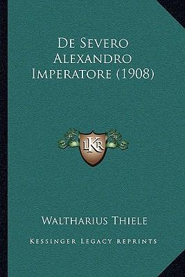 De Severo Alexandro Imperatore (1908) (Latin Edition), Thiele, Waltharius