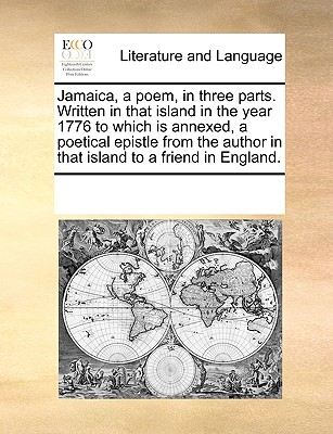 Jamaica, a poem, in three parts. Written in that island in the year 1776 to which is annexed, a poetical epistle from the author in that island to a friend in England., Multiple Contributors, See Notes