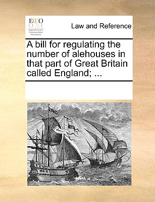 Image for A bill for regulating the number of alehouses in that part of Great Britain called England; ...