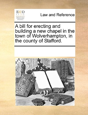Image for A bill for erecting and building a new chapel in the town of Wolverhampton, in the county of Stafford.