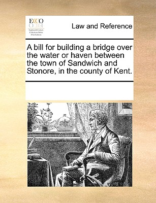 Image for A bill for building a bridge over the water or haven between the town of Sandwich and Stonore, in the county of Kent.