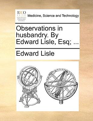 Observations in husbandry. By Edward Lisle, Esq; ..., Lisle, Edward