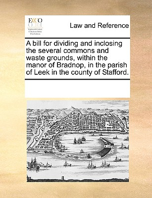 Image for A bill for dividing and inclosing the several commons and waste grounds, within the manor of Bradnop, in the parish of Leek in the county of Stafford.