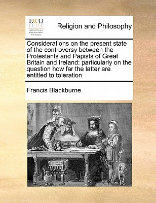 Considerations on the present state of the controversy between the Protestants and Papists of Great Britain and Ireland: particularly on the question how far the latter are entitled to toleration, Blackburne, Francis