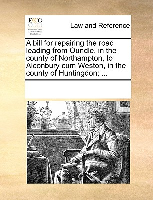 Image for A bill for repairing the road leading from Oundle, in the county of Northampton, to Alconbury cum Weston, in the county of Huntingdon; ...