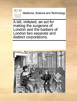 Image for A bill, intituled, an act for making the surgeons of London and the barbers of London two separate and distinct corporations.
