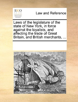Laws of the legislature of the state of New York, in force against the loyalists, and affecting the trade of Great Britain, and British merchants, ..., Multiple Contributors, See Notes