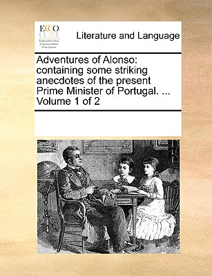 Adventures of Alonso: containing some striking anecdotes of the present Prime Minister of Portugal. ...  Volume 1 of 2, Multiple Contributors, See Notes