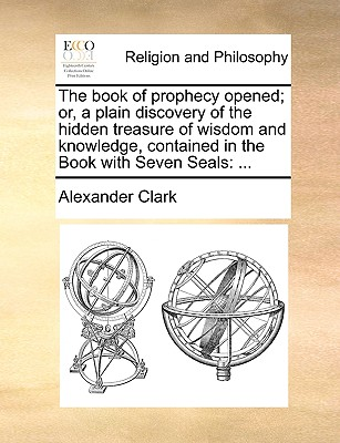 The book of prophecy opened; or, a plain discovery of the hidden treasure of wisdom and knowledge, contained in the Book with Seven Seals: ..., Clark, Alexander