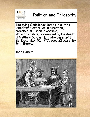 The dying Christian's triumph in a living redeemer exemplified in a sermon, preached at Sutton in Ashfield, Nottinghamshire, occasioned by the death ... 10, 1777, aged 22 years. By John Barrett., Barrett, John