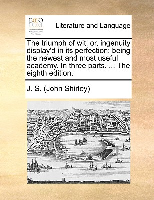 The triumph of wit: or, ingenuity display'd in its perfection; being the newest and most useful academy. In three parts. ... The eighth edition., J. S. (John Shirley)