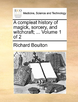 A compleat history of magick, sorcery, and witchcraft; ...  Volume 1 of 2, Boulton, Richard