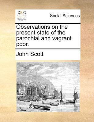 Observations on the present state of the parochial and vagrant poor., Scott, John