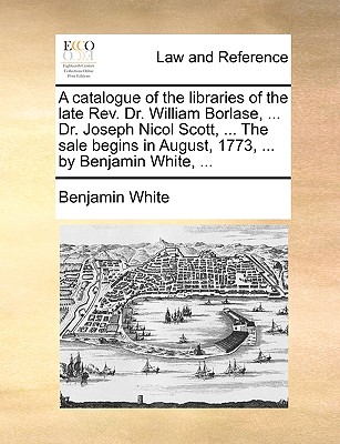 A catalogue of the libraries of the late Rev. Dr. William Borlase, ... Dr. Joseph Nicol Scott, ... The sale begins in August, 1773, ... by Benjamin White, ..., White, Benjamin