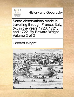 Some observations made in travelling through France, Italy, &c. in the years 1720, 1721, and 1722. By Edward Wright ...  Volume 2 of 2, Wright, Edward