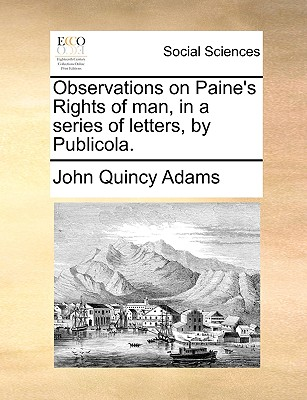 Observations on Paine's Rights of man, in a series of letters, by Publicola., Adams, John Quincy