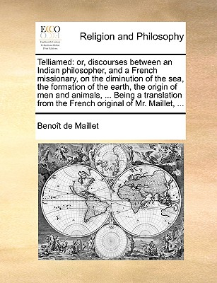 Telliamed: or, discourses between an Indian philosopher, and a French missionary, on the diminution of the sea, the formation of the earth, the origin ... from the French original of Mr. Maillet, ..., Benoît de Maillet  (Author)