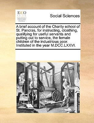 Image for A brief account of the Charity school of St. Pancras, for instructing, cloathing, qualifying for useful servants and putting out to service, the ... poor. Instituted in the year M.DCC.LXXVI.