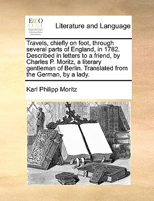 Travels, chiefly on foot, through several parts of England, in 1782. Described in letters to a friend, by Charles P. Moritz, a literary gentleman of Berlin. Translated from the German, by a lady., Moritz, Karl Philipp