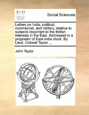 Letters on India, political, commercial, and military, relative to subjects important to the British interests in the East. Addressed to a proprietor of East-India stock. By Lieut. Colonel Taylor ..., Taylor, John