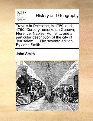 Travels in Palestine, in 1789, and 1790. Cursory remarks on Geneva, Florence, Naples, Rome, ... and a particular description of the city of Jerusalem, ... The seventh edition. By John Smith., Smith, John