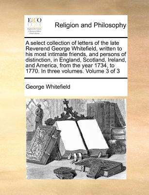 Image for A select collection of letters of the late Reverend George Whitefield,  written to his most intimate friends, and persons of distinction, in England, ... to 1770.  In three volumes.  Volume 3 of 3