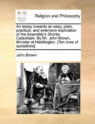 An essay towards an easy, plain, practical, and extensive explication of the Assembly's Shorter Catechism. By Mr. John Brown, Minister at Haddington. [Ten lines of quotations], Brown, John